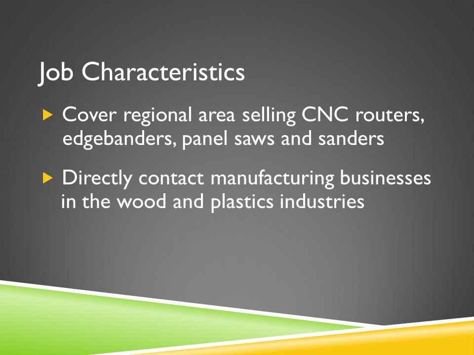 Job Characteristics  Cover regional area selling CNC routers, edgebanders, panel saws and sanders  Directly contact manufacturing businesses in the wood and plastics industries