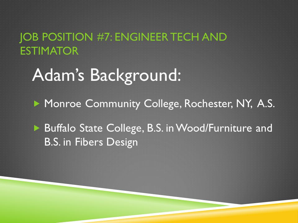 JOB POSITION #7: ENGINEER TECH AND ESTIMATOR Adam's Background:  Monroe Community College, Rochester, NY, A.S.