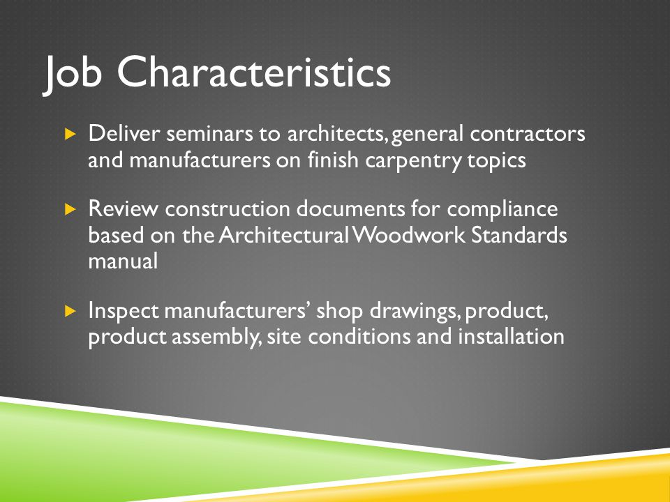 Job Characteristics  Deliver seminars to architects, general contractors and manufacturers on finish carpentry topics  Review construction documents for compliance based on the Architectural Woodwork Standards manual  Inspect manufacturers' shop drawings, product, product assembly, site conditions and installation