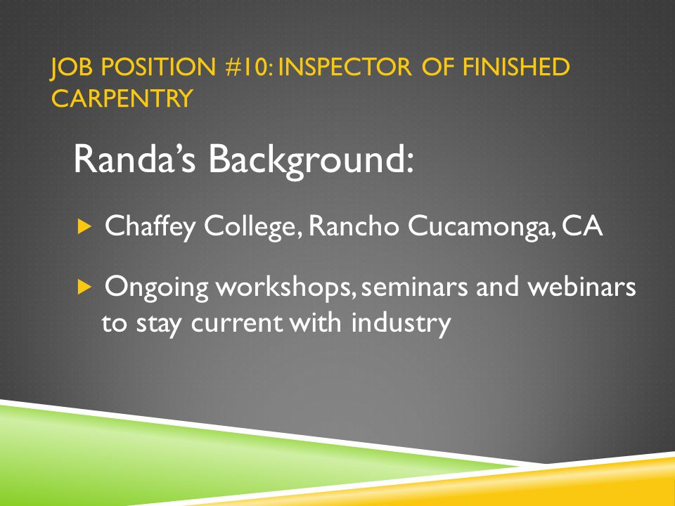JOB POSITION #10: INSPECTOR OF FINISHED CARPENTRY Randa's Background:  Chaffey College, Rancho Cucamonga, CA  Ongoing workshops, seminars and webinars to stay current with industry
