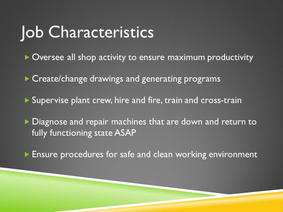 Job Characteristics  Oversee all shop activity to ensure maximum productivity  Create/change drawings and generating programs  Supervise plant crew, hire and fire, train and cross-train  Diagnose and repair machines that are down and return to fully functioning state ASAP  Ensure procedures for safe and clean working environment