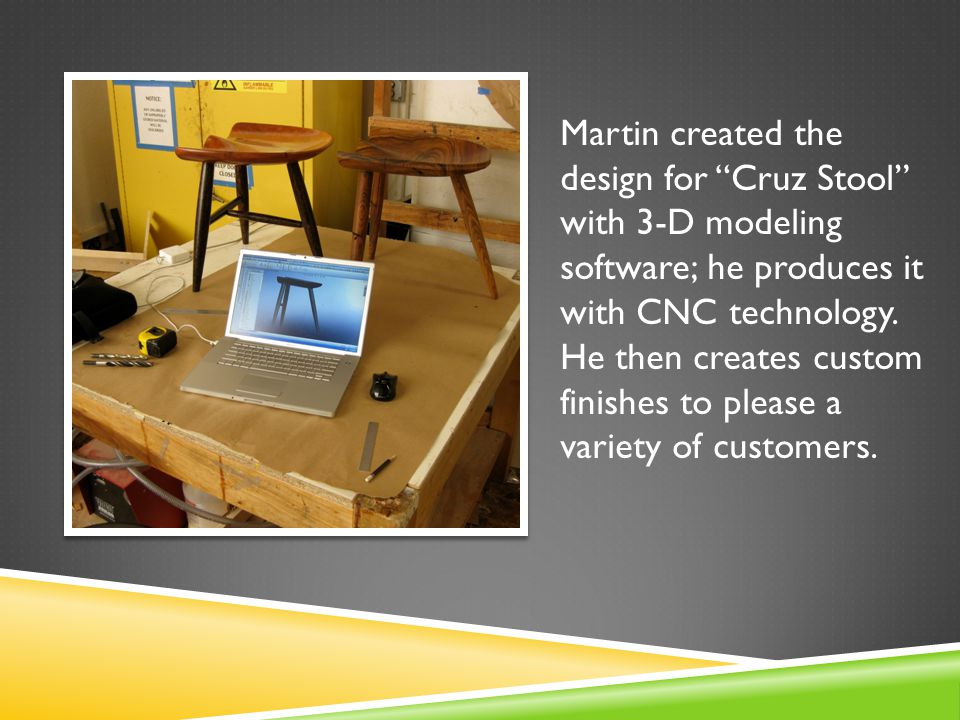 Martin created the design for Cruz Stool with 3-D modeling software; he produces it with CNC technology.