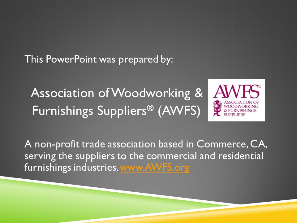This PowerPoint was prepared by: Association of Woodworking & Furnishings Suppliers ® (AWFS) A non-profit trade association based in Commerce, CA, serving the suppliers to the commercial and residential furnishings industries.