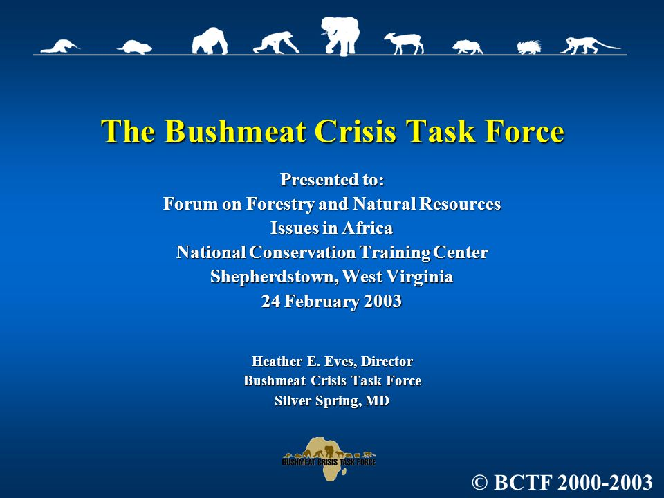 The Bushmeat Crisis Task Force Presented to: Forum on Forestry and Natural Resources Issues in Africa National Conservation Training Center Shepherdstown, West Virginia 24 February 2003 Heather E.