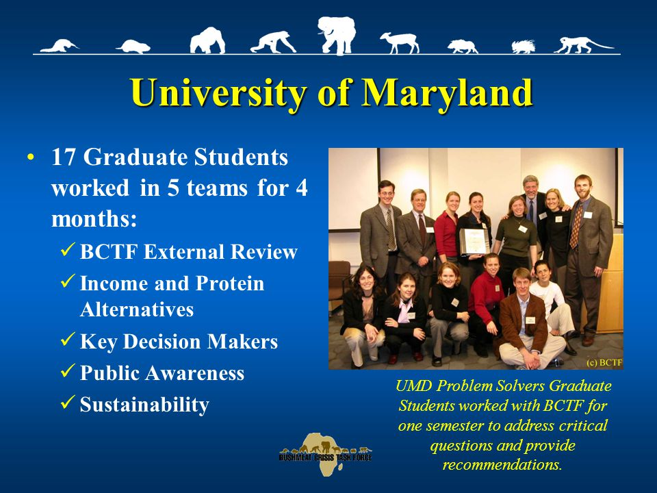 University of Maryland 17 Graduate Students worked in 5 teams for 4 months: BCTF External Review Income and Protein Alternatives Key Decision Makers Public Awareness Sustainability UMD Problem Solvers Graduate Students worked with BCTF for one semester to address critical questions and provide recommendations.
