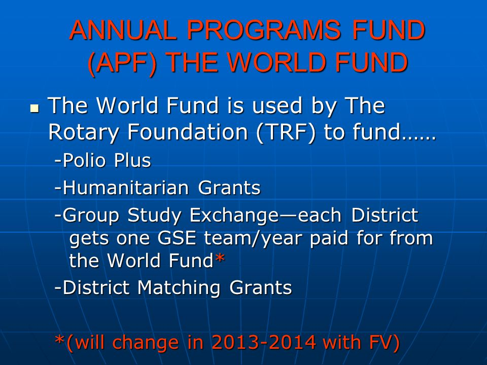 ANNUAL PROGRAMS FUND (APF) THE WORLD FUND ANNUAL PROGRAMS FUND (APF) THE WORLD FUND The World Fund is used by The Rotary Foundation (TRF) to fund…… Th