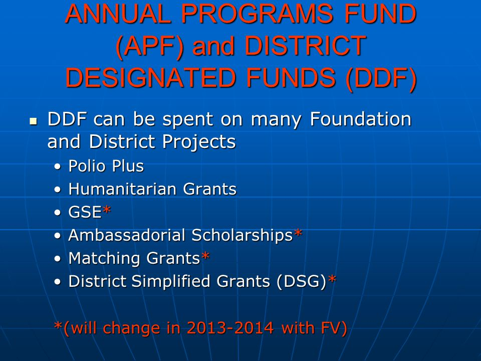 ANNUAL PROGRAMS FUND (APF) and DISTRICT DESIGNATED FUNDS (DDF) DDF can be spent on many Foundation and District Projects DDF can be spent on many Foun