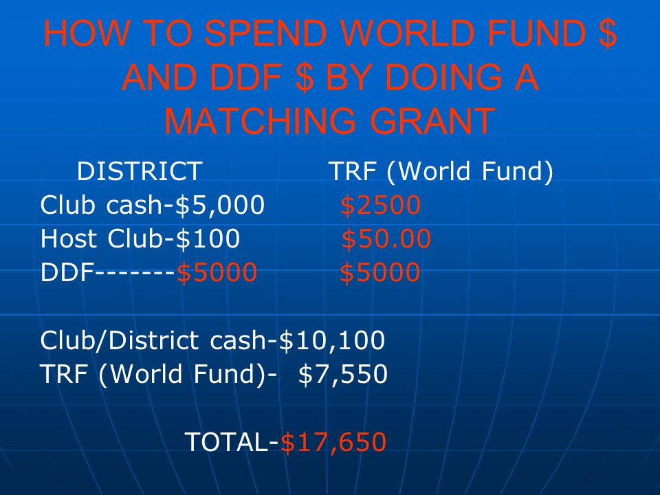 HOW TO SPEND WORLD FUND $ AND DDF $ BY DOING A MATCHING GRANT DISTRICT TRF (World Fund) Club cash-$5,000 $2500 Host Club-$100 $50.00 DDF-------$5000 $