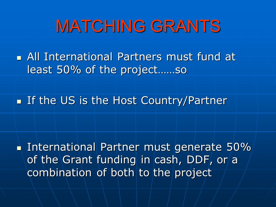 MATCHING GRANTS All International Partners must fund at least 50% of the project……so All International Partners must fund at least 50% of the project…