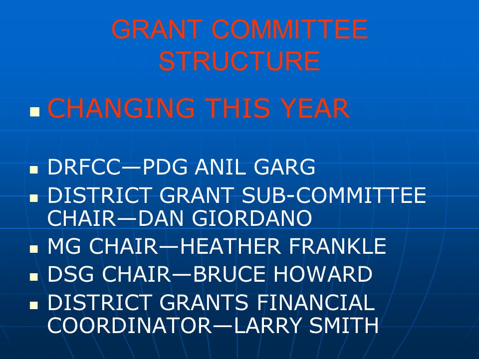 GRANT COMMITTEE STRUCTURE CHANGING THIS YEAR DRFCC—PDG ANIL GARG DISTRICT GRANT SUB-COMMITTEE CHAIR—DAN GIORDANO MG CHAIR—HEATHER FRANKLE DSG CHAIR—BR
