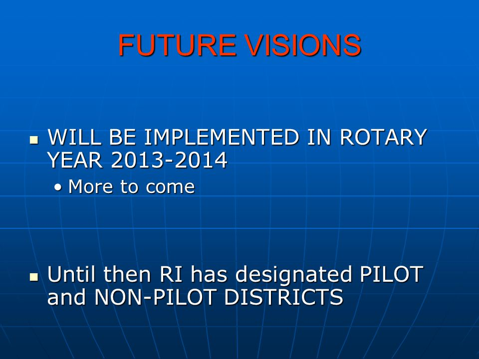 FUTURE VISIONS WILL BE IMPLEMENTED IN ROTARY YEAR 2013-2014 WILL BE IMPLEMENTED IN ROTARY YEAR 2013-2014 More to comeMore to come Until then RI has de
