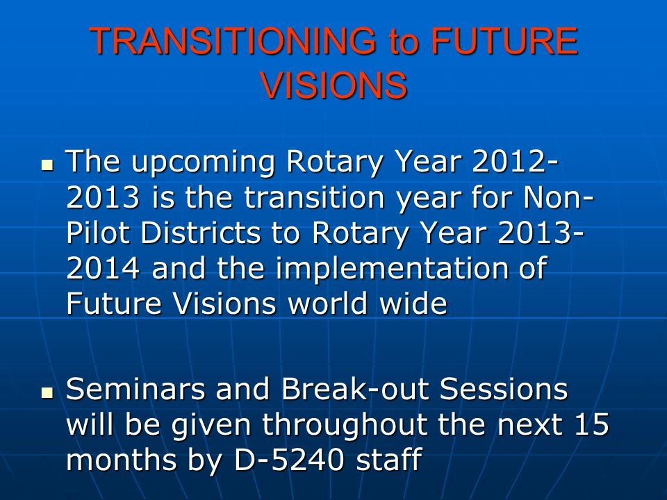 TRANSITIONING to FUTURE VISIONS The upcoming Rotary Year 2012- 2013 is the transition year for Non- Pilot Districts to Rotary Year 2013- 2014 and the