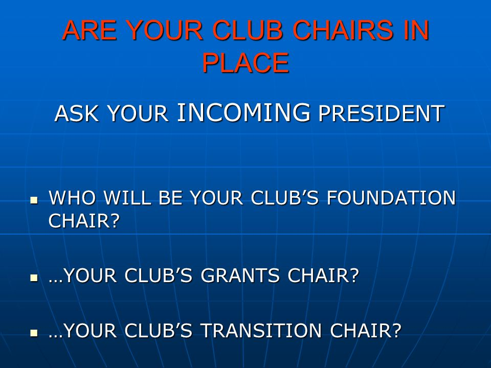 ARE YOUR CLUB CHAIRS IN PLACE ASK YOUR INCOMING PRESIDENT WHO WILL BE YOUR CLUB'S FOUNDATION CHAIR? WHO WILL BE YOUR CLUB'S FOUNDATION CHAIR? …YOUR CL