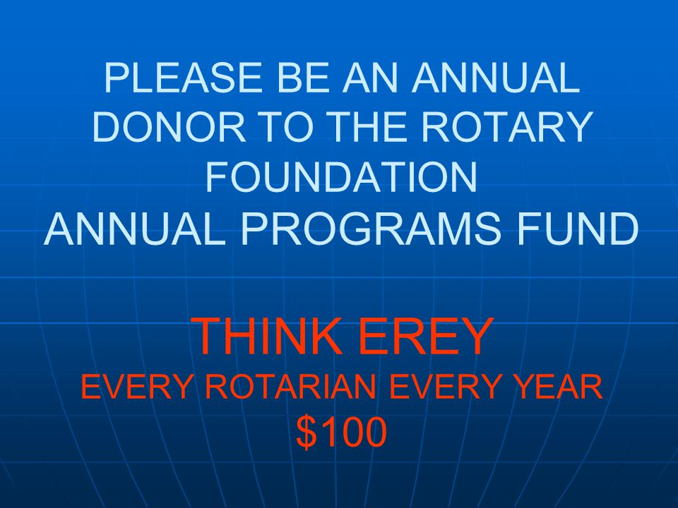 PLEASE BE AN ANNUAL DONOR TO THE ROTARY FOUNDATION ANNUAL PROGRAMS FUND THINK EREY EVERY ROTARIAN EVERY YEAR $100