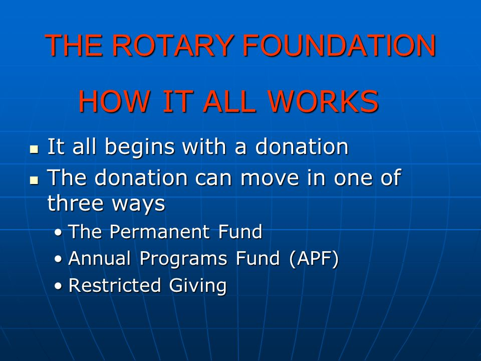 THE ROTARY FOUNDATION HOW IT ALL WORKS It all begins with a donation It all begins with a donation The donation can move in one of three ways The dona