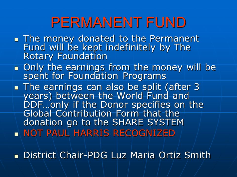 PERMANENT FUND The money donated to the Permanent Fund will be kept indefinitely by The Rotary Foundation The money donated to the Permanent Fund will