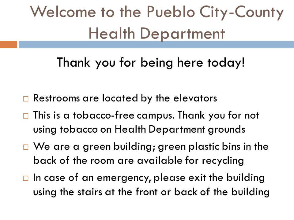 Welcome to the Pueblo City-County Health Department Thank you for being here today!  Restrooms are located by the elevators  This is a tobacco-free