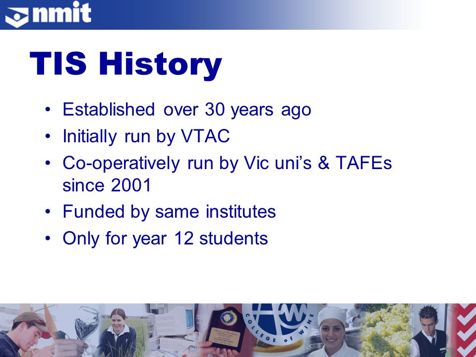 Established over 30 years ago Initially run by VTAC Co-operatively run by Vic uni's & TAFEs since 2001 Funded by same institutes Only for year 12 students TIS History