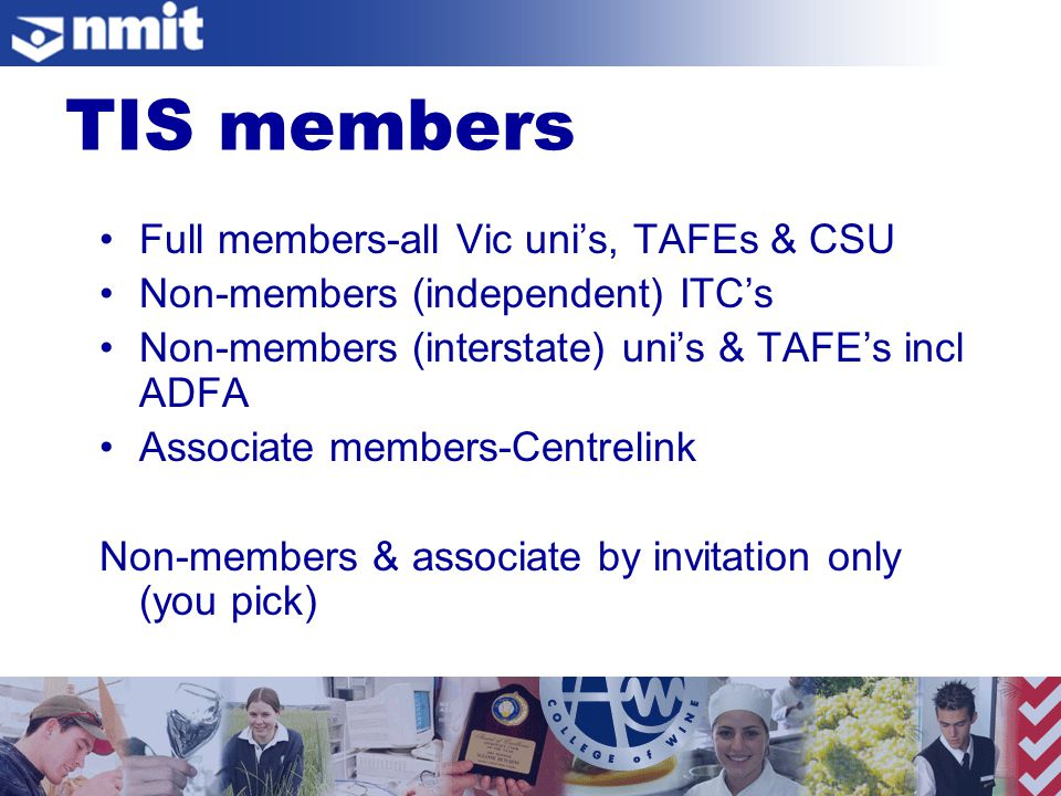 Full members-all Vic uni's, TAFEs & CSU Non-members (independent) ITC's Non-members (interstate) uni's & TAFE's incl ADFA Associate members-Centrelink Non-members & associate by invitation only (you pick) TIS members