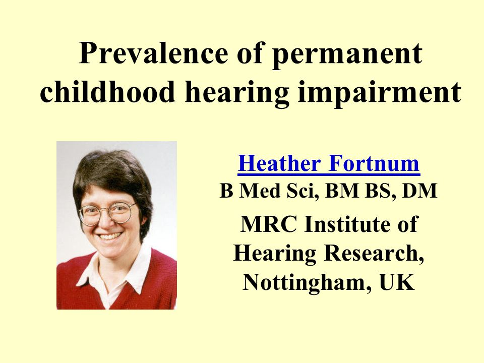 Heather Fortnum …is an epidemiologist working in Health Services Research for UK Medical Research Council...has always been interested in the impact of permanent hearing impairment on children...is excited by the current findings and their implications for Universal Newborn Hearing Screening