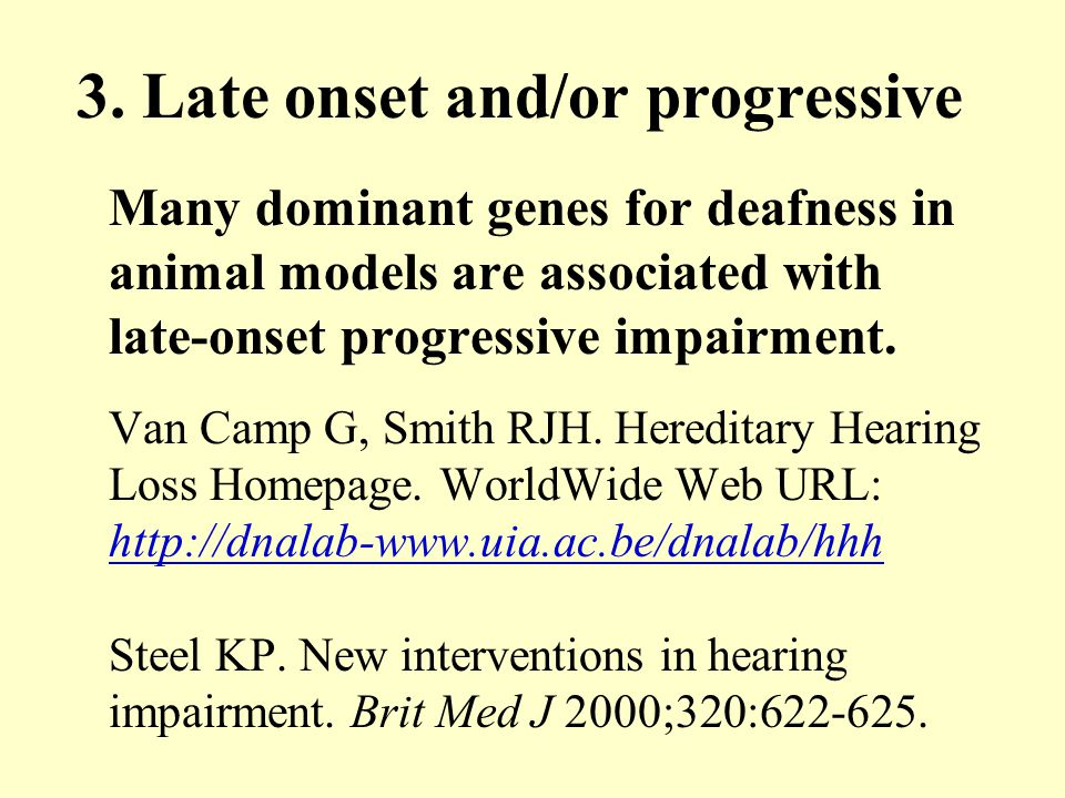 3. Late onset and/or progressive Many dominant genes for deafness in animal models are associated with late-onset progressive impairment. Van Camp G,