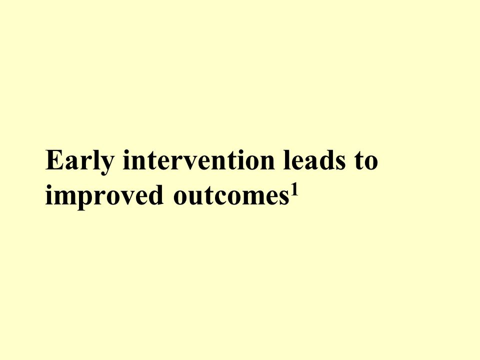 Early intervention leads to improved outcomes 1