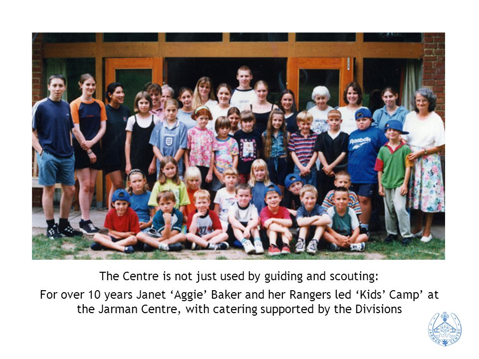 The Centre is not just used by guiding and scouting: For over 10 years Janet 'Aggie' Baker and her Rangers led 'Kids' Camp' at the Jarman Centre, with catering supported by the Divisions