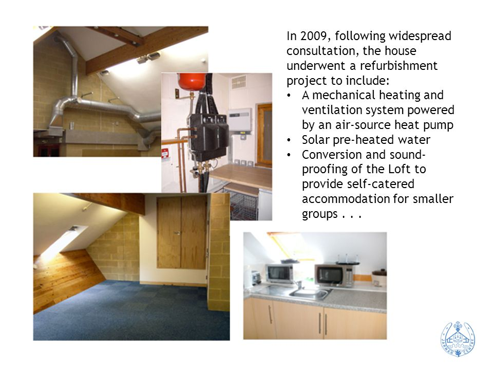 In 2009, following widespread consultation, the house underwent a refurbishment project to include: A mechanical heating and ventilation system powered by an air-source heat pump Solar pre-heated water Conversion and sound- proofing of the Loft to provide self-catered accommodation for smaller groups...
