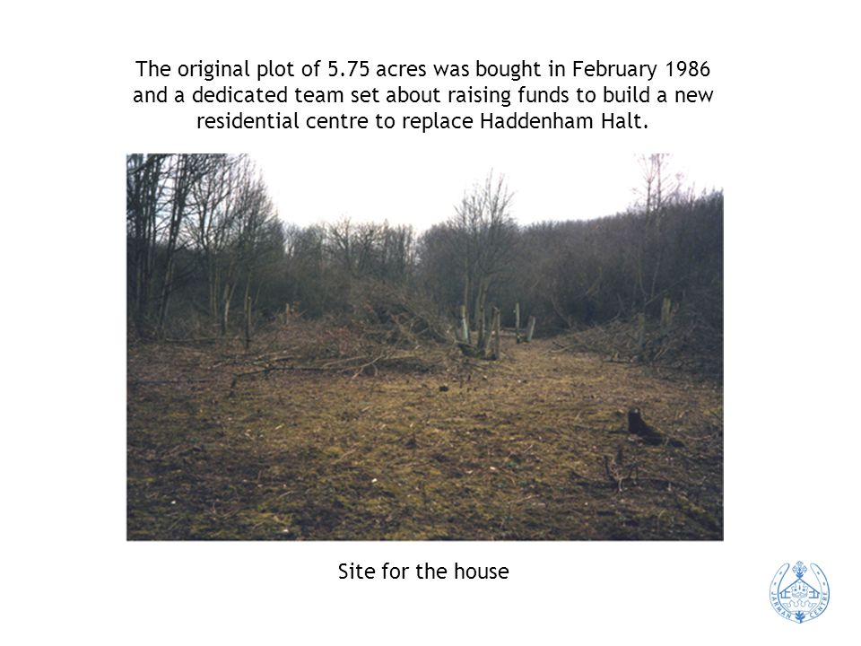 The original plot of 5.75 acres was bought in February 1986 and a dedicated team set about raising funds to build a new residential centre to replace Haddenham Halt.