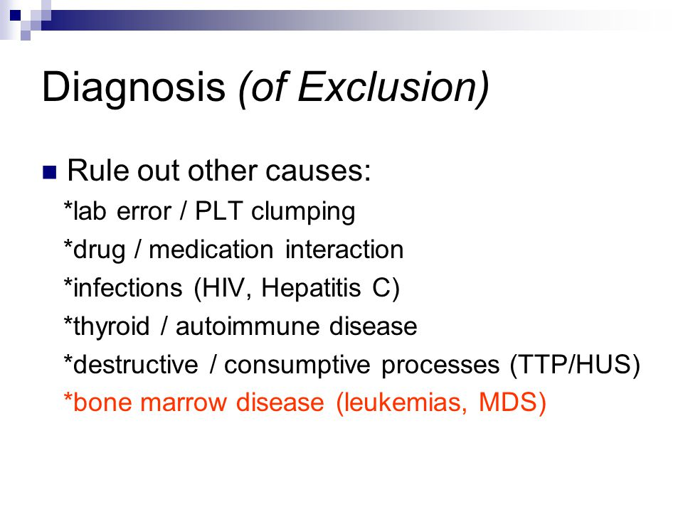 Diagnosis (of Exclusion) Rule out other causes: *lab error / PLT clumping *drug / medication interaction *infections (HIV, Hepatitis C) *thyroid / aut