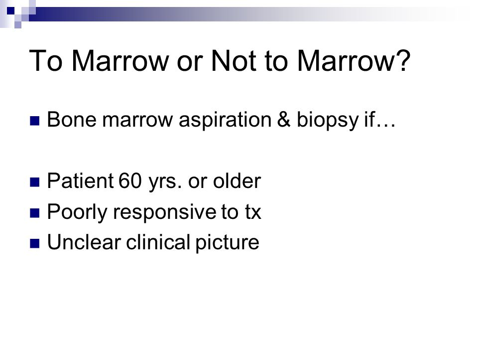 To Marrow or Not to Marrow? Bone marrow aspiration & biopsy if… Patient 60 yrs. or older Poorly responsive to tx Unclear clinical picture