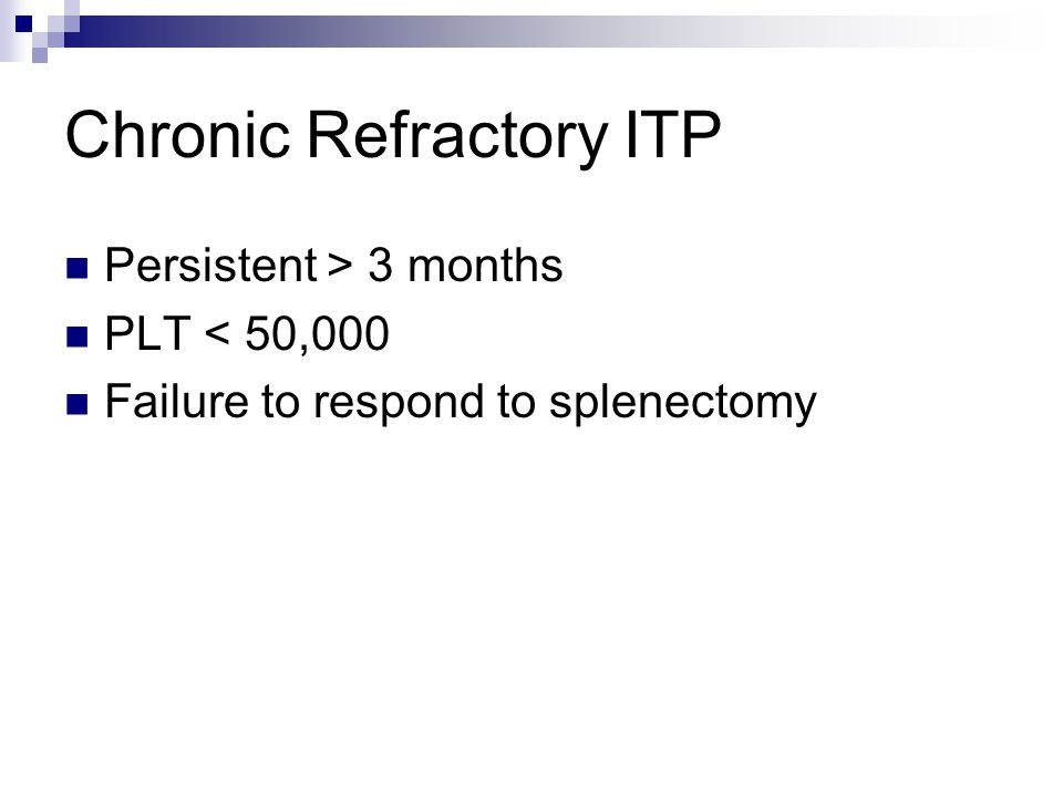 Chronic Refractory ITP Persistent > 3 months PLT < 50,000 Failure to respond to splenectomy