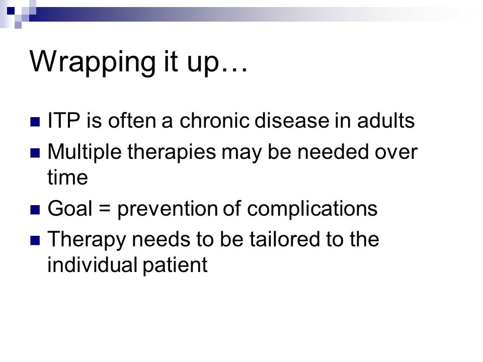 Wrapping it up… ITP is often a chronic disease in adults Multiple therapies may be needed over time Goal = prevention of complications Therapy needs t