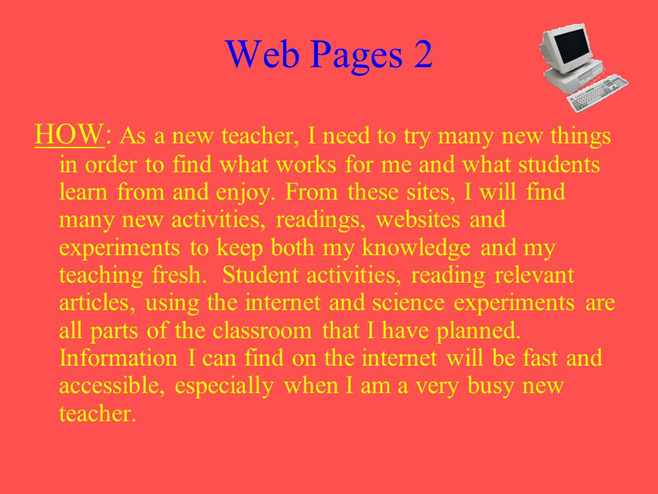 Web Pages 2 HOW: As a new teacher, I need to try many new things in order to find what works for me and what students learn from and enjoy.
