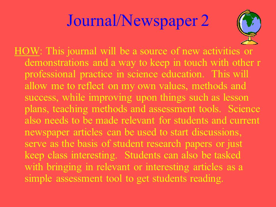 Journal/Newspaper 2 HOW: This journal will be a source of new activities or demonstrations and a way to keep in touch with other r professional practice in science education.