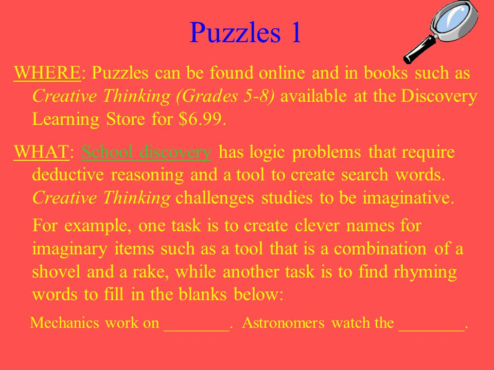 Puzzles 1 WHERE: Puzzles can be found online and in books such as Creative Thinking (Grades 5-8) available at the Discovery Learning Store for $6.99.