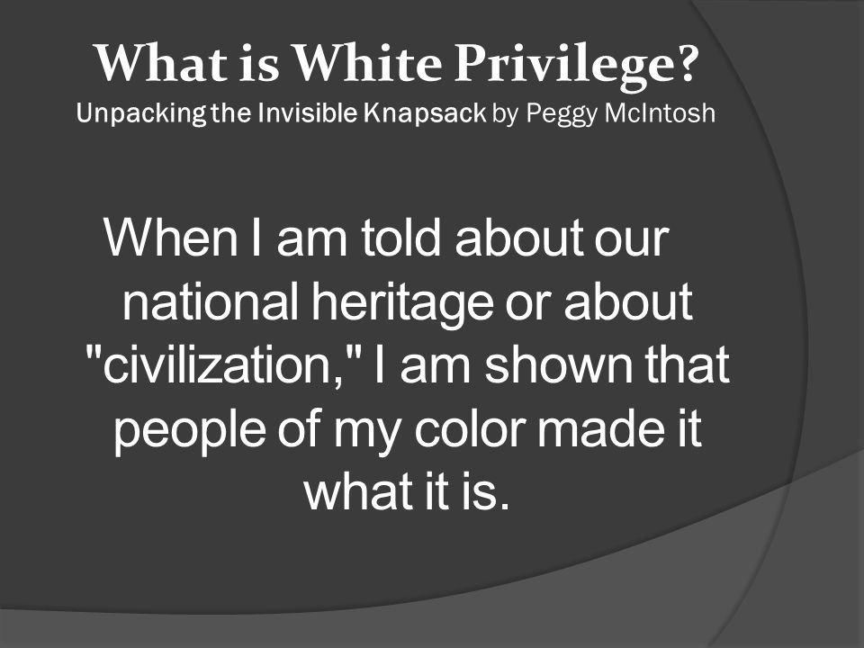 What is White Privilege? Unpacking the Invisible Knapsack by Peggy McIntosh When I am told about our national heritage or about