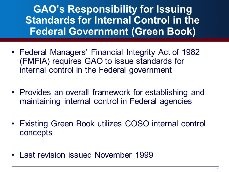 13 GAO's Responsibility for Issuing Standards for Internal Control in the Federal Government (Green Book) Federal Managers' Financial Integrity Act of 1982 (FMFIA) requires GAO to issue standards for internal control in the Federal government Provides an overall framework for establishing and maintaining internal control in Federal agencies Existing Green Book utilizes COSO internal control concepts Last revision issued November 1999