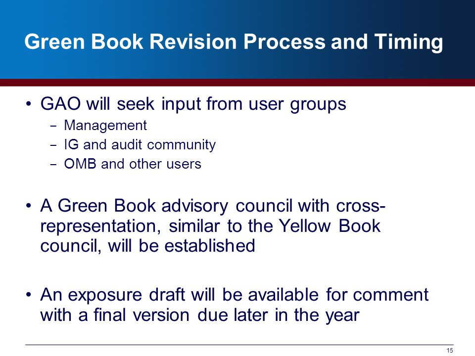 Green Book Revision Process and Timing GAO will seek input from user groups ­ Management ­ IG and audit community ­ OMB and other users A Green Book advisory council with cross- representation, similar to the Yellow Book council, will be established An exposure draft will be available for comment with a final version due later in the year 15