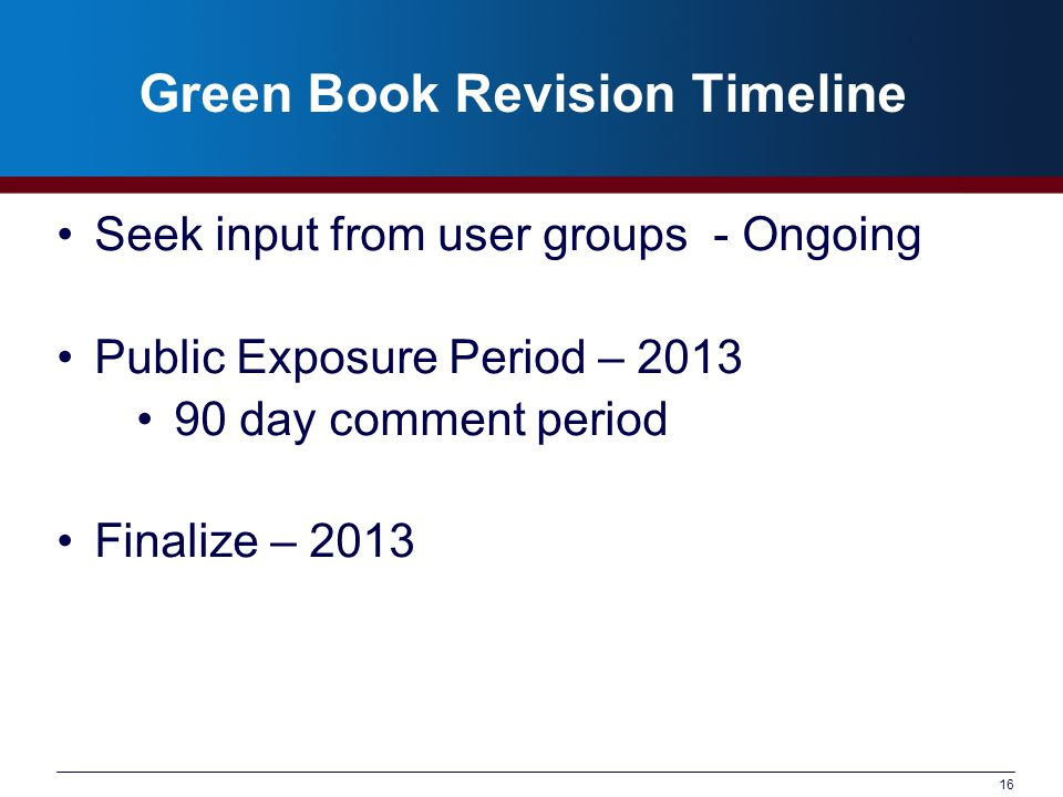 16 Green Book Revision Timeline Seek input from user groups - Ongoing Public Exposure Period – 2013 90 day comment period Finalize – 2013