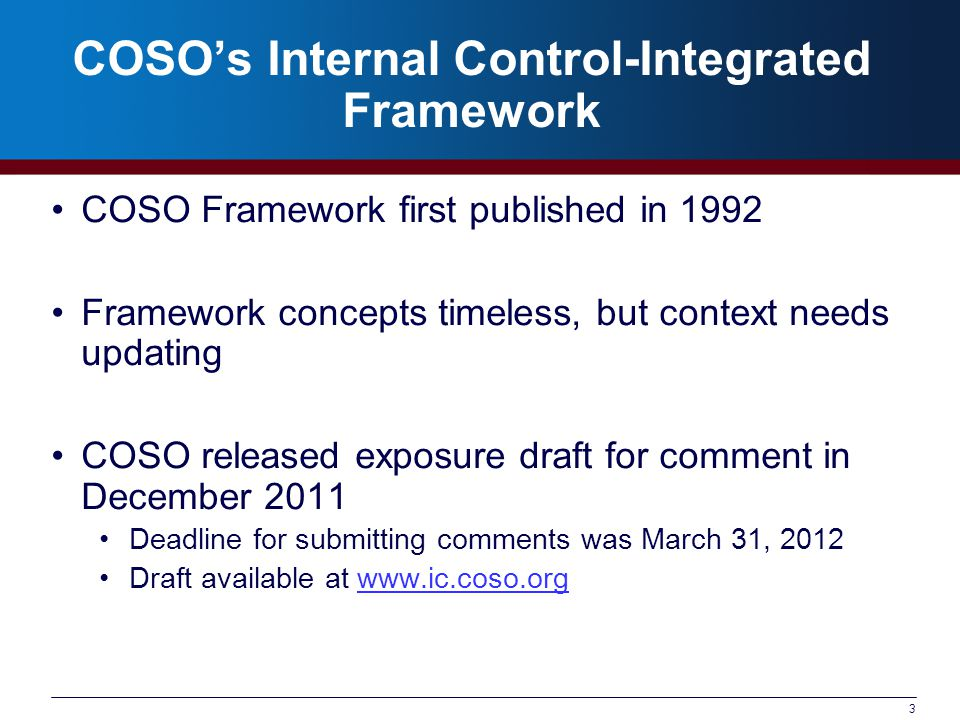 COSO's Internal Control-Integrated Framework COSO Framework first published in 1992 Framework concepts timeless, but context needs updating COSO released exposure draft for comment in December 2011 Deadline for submitting comments was March 31, 2012 Draft available at www.ic.coso.orgwww.ic.coso.org 3