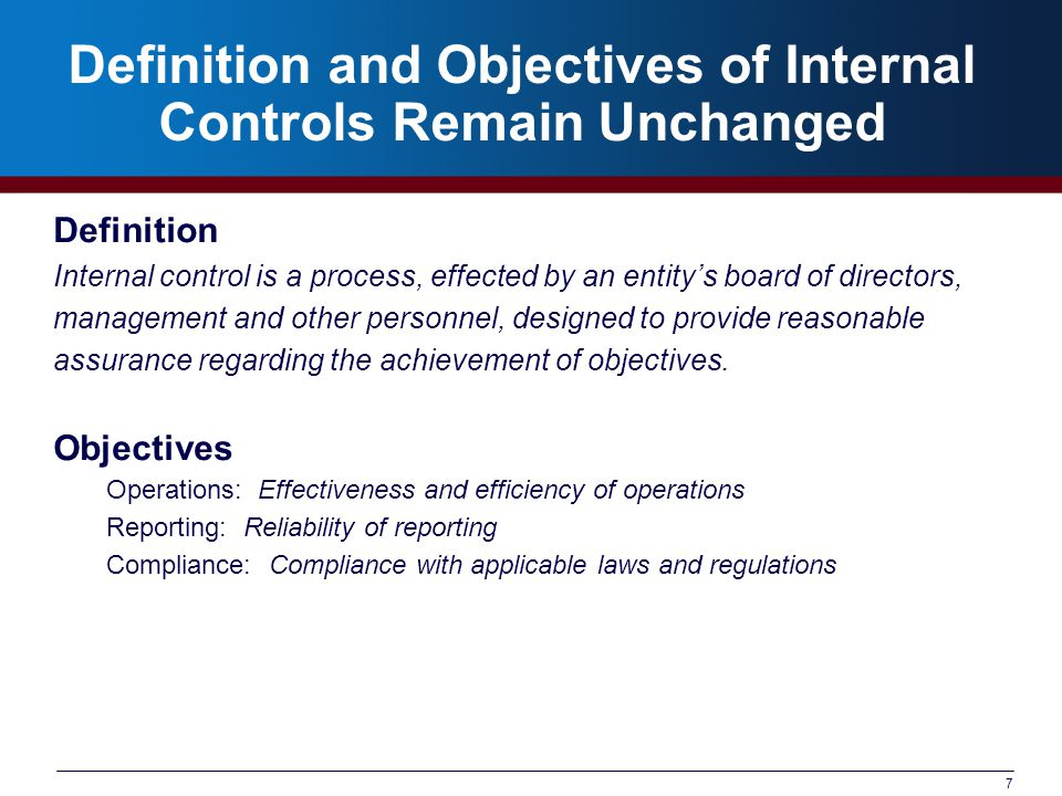 7 Definition and Objectives of Internal Controls Remain Unchanged Definition Internal control is a process, effected by an entity's board of directors, management and other personnel, designed to provide reasonable assurance regarding the achievement of objectives.
