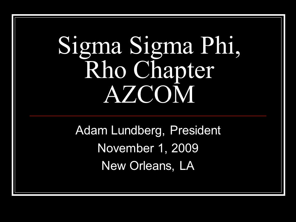 Sigma Sigma Phi, Rho Chapter AZCOM Adam Lundberg, President November 1, 2009 New Orleans, LA