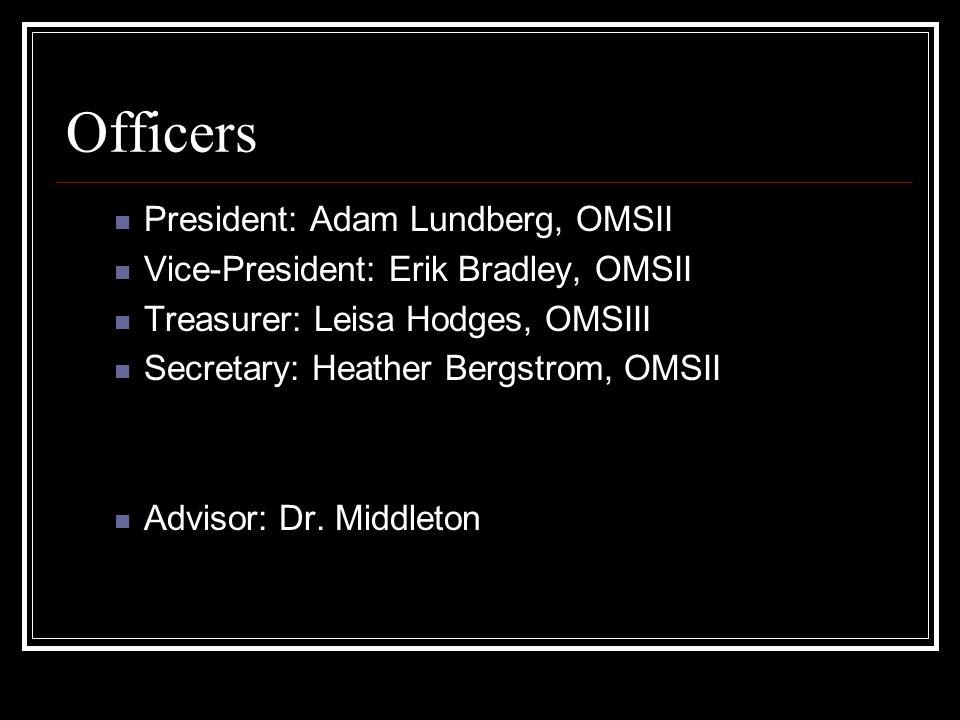 Officers President: Adam Lundberg, OMSII Vice-President: Erik Bradley, OMSII Treasurer: Leisa Hodges, OMSIII Secretary: Heather Bergstrom, OMSII Advisor: Dr.