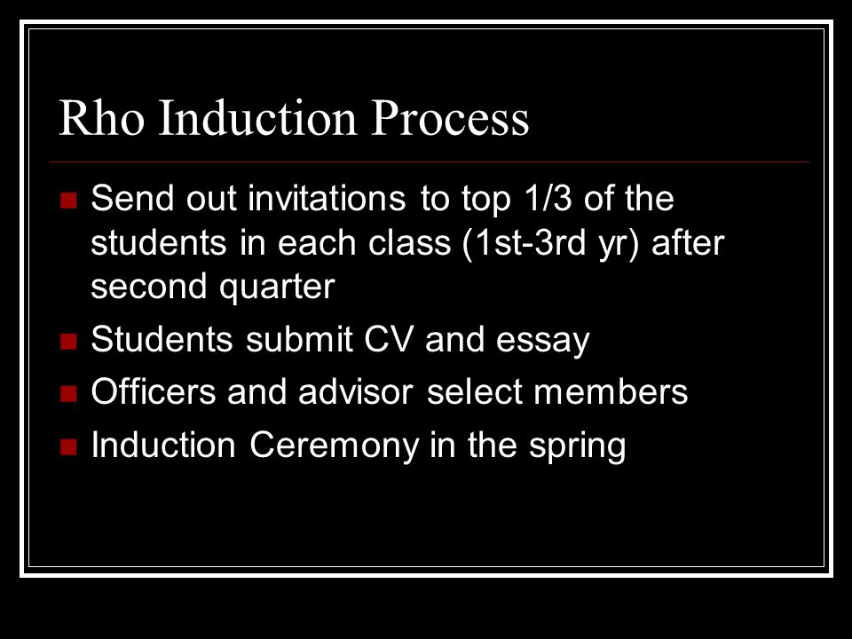 Rho Induction Process Send out invitations to top 1/3 of the students in each class (1st-3rd yr) after second quarter Students submit CV and essay Off