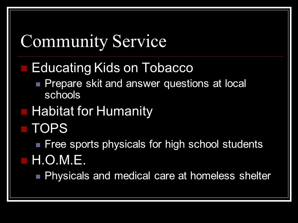 Community Service Educating Kids on Tobacco Prepare skit and answer questions at local schools Habitat for Humanity TOPS Free sports physicals for hig