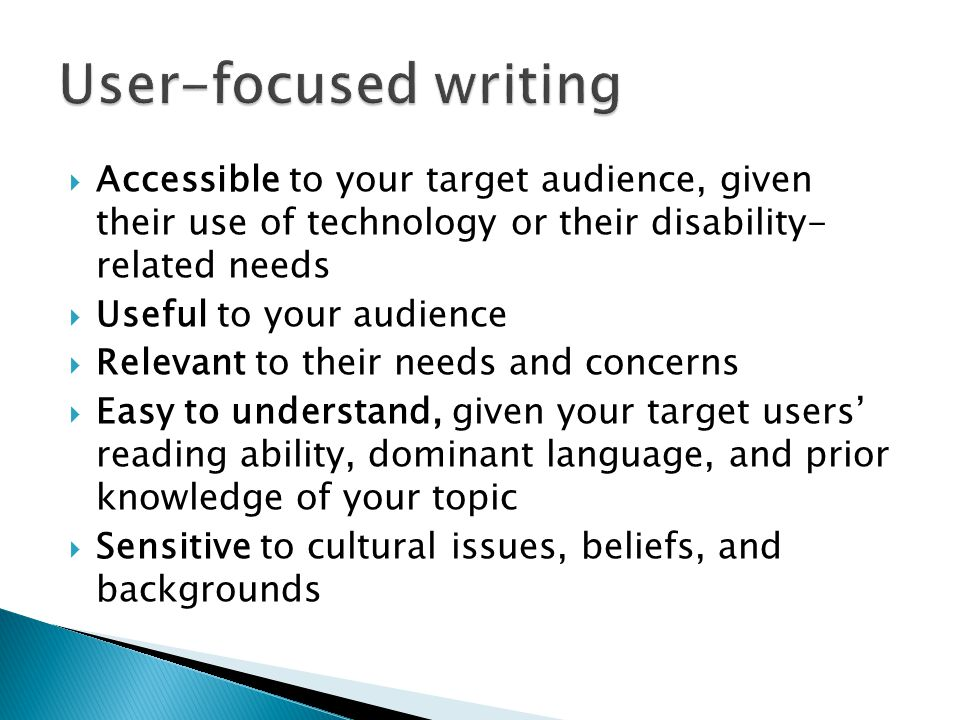  Accessible to your target audience, given their use of technology or their disability- related needs  Useful to your audience  Relevant to their needs and concerns  Easy to understand, given your target users' reading ability, dominant language, and prior knowledge of your topic  Sensitive to cultural issues, beliefs, and backgrounds
