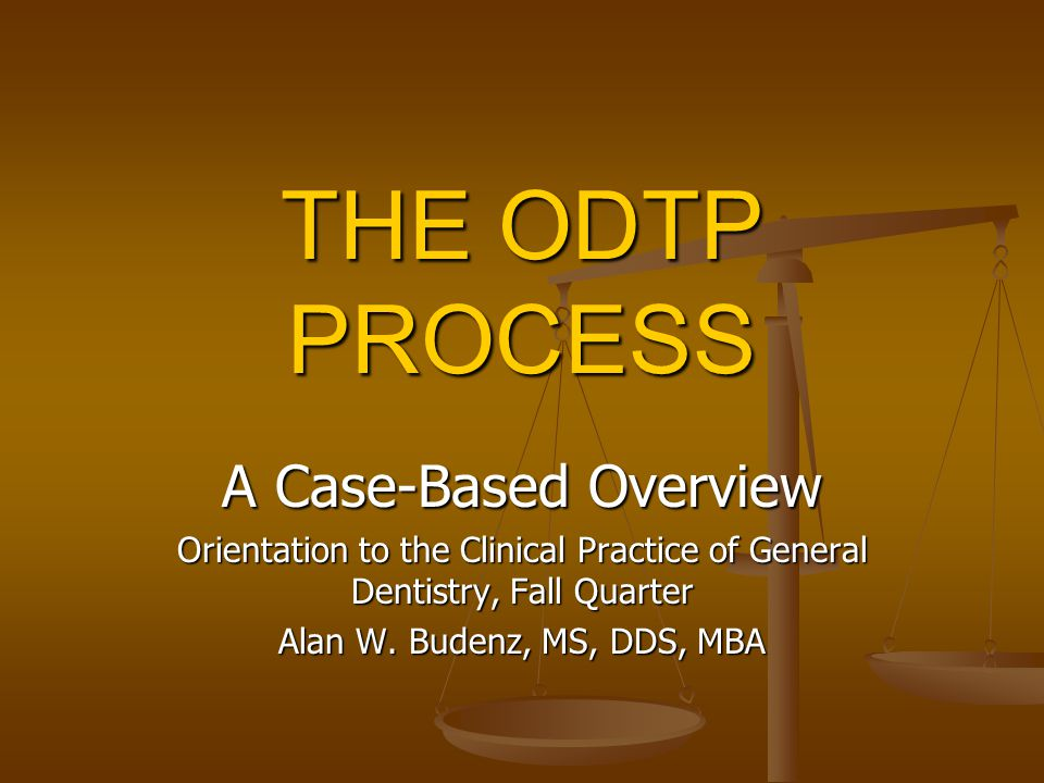 THE ODTP PROCESS A Case-Based Overview Orientation to the Clinical Practice of General Dentistry, Fall Quarter Alan W.