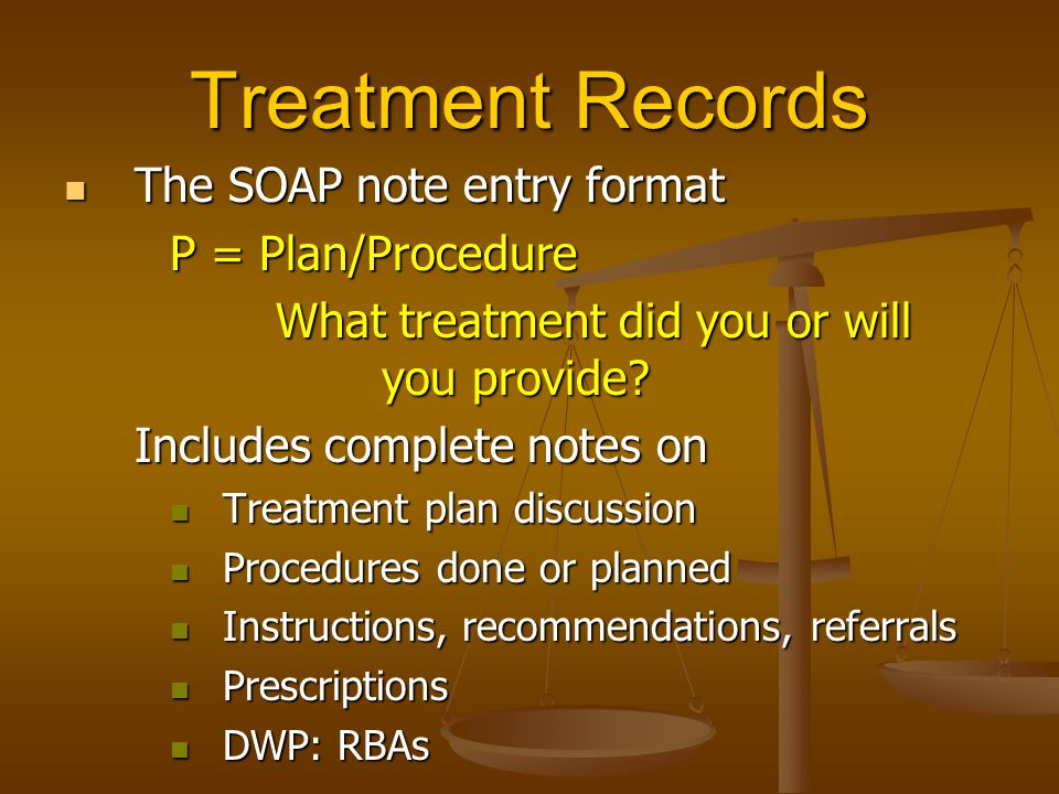 Treatment Records The SOAP note entry format The SOAP note entry format P = Plan/Procedure What treatment did you or will you provide? Includes comple