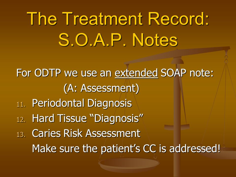 """The Treatment Record: S.O.A.P. Notes For ODTP we use an extended SOAP note: (A: Assessment) 11. Periodontal Diagnosis 12. Hard Tissue """"Diagnosis"""" 13."""